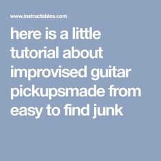 here is a little tutorial about improvised guitar pickupsmade from easy to find junk