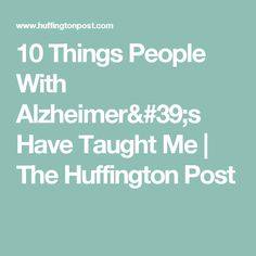 10 Things People With Alzheimer's Have Taught Me | The Huffington Post