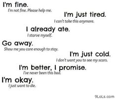 I´m fine (I´m not fine. Please help me) I´m just tired (i can´t take this anymore) Go away (show me you care enough to stay) I´m just cold (i don´t want u to see my scars) I'm better, i promise (i´ve never been this bad) i´m ok (o just want to die) Sad Quotes, Love Quotes, Qoutes, Sad Sayings, Inspiring Quotes, Inspirational, Tired Quotes, Deep Quotes, Random Quotes