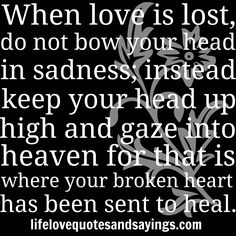 """ When love is lost, do not bow your head in sadness; instead keep your head up high and gaze into heaven for that is where your broken heart has been sent to heal."" Unknown"