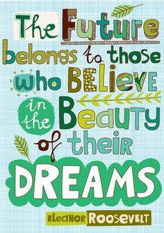 """""""The future belongs to those who believe in the beauty of their dreams."""" An Eleanor Roosevelt quote for all the dreamers!"""