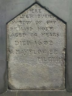 Capt Richard More - Mayflower Pilgrim. He came over on the Mayflower at the age of 9 (or 11) as an indentured servant, rose through the ranks and became a sea-captain who lived in Salem. Died at age 84.