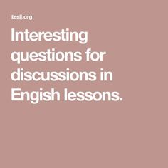 Interesting questions for discussions in Engish lessons.