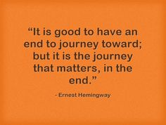 """It is good to have an end to journey toward; but it is the journey that matters, in the end."""