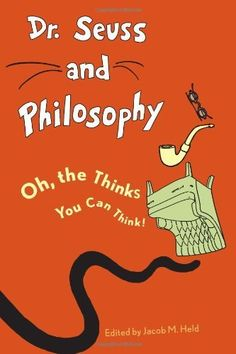 Dr. Seuss and Philosophy: Oh, the Thinks You Can Think! by Jacob M. Held, http://www.amazon.com/dp/1442203110/ref=cm_sw_r_pi_dp_SwCCrb1Z7QTY1