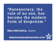 Bureaucracy, the rule of no one, has become the modern form of despotism. – Mary McCarthy, Author #quote