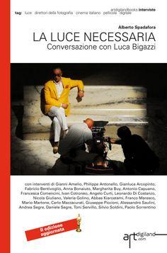 La luce necessaria. Conversazione con Luca Bigazzi: Seconda Edizione aggiornata 2014, a cura di Alberto Spadafora, prefazione di Silvia Tarquini