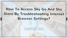 How To Access Sky Go And Sky Store By Troubleshooting Internet Browser Settings?