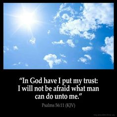 I God I place my trust: I will not fear what man can do unto me. ~ Psalms 56:11