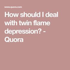 How should I deal with twin flame depression? - Quora