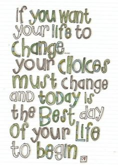 """positive and inspirational words -- """"If you want your life to change.your choices must change and today is the best day of your life to begin. Quotable Quotes, Motivational Quotes, Inspirational Quotes, Quotes Quotes, Fonts Quotes, Motivational Thoughts, Book Quotes, The Words, Great Quotes"""