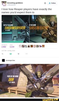 What about savethetiger101 HUH? WHAT ABOUT THAT. THAT'S ME. I PLAY REAPER AND sometimes get play of the game but BASTION STEALS MOST OF IT FOR KILLING 1 PERSON WHOOP-DE-DOO BASTION YOU KILLED ONE PERSON