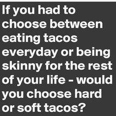 If you had to choose between eating tacos everyday or being skinny for the rest of your life - would you choose hard or soft tacos? Haha Funny, Hilarious, Lol, Funny Stuff, Funny Things, Funny Shit, Burritos, Just In Case, Just For You