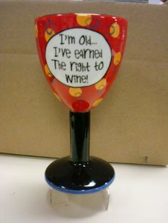Goblet - I'm Old... I've Earned the Right to Wine! by Encore. $19.00. Or just collect them all.... Use for wine, water or your favorite drink.. Give as a gift or keep for yourself.. Makes a great pick-me-up gift.. Goblets with attitude.  Created to match your mood.