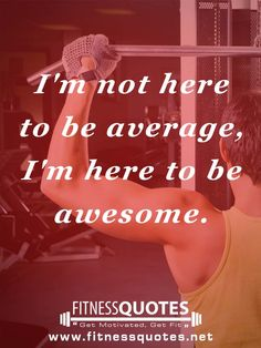 I am not here to be average, I am here to be awesome.