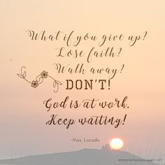 Don't give up!Keep waiting!                  ♥   #waitongod #dontgiveup #keepwaiting #encouragement #wisewords #maxlucado #quote