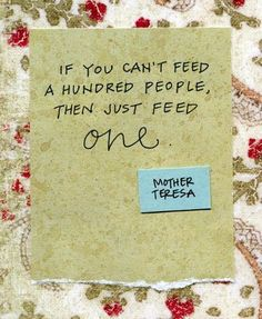 If you can't feed a hundred people, then just feed one - Mother Teresa <3