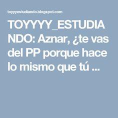 TOYYYY_ESTUDIANDO: Aznar, ¿te vas del PP porque hace lo mismo que tú ...