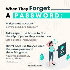 When They Forget:- A Password: Makes new account: Gemini, Leo, Libra, Capricorn; Takes apart the house to find the slip of paper they wrote it on: Virgo, Scorpio, Aries, Cancer; Didn't because they've used the same password since 5th grade: Aquarius, Sagittarius, Taurus, Pisces #zodiac #astrology #horoscope #zodiactraits