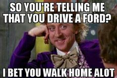 HA HA.. Aint that the truth in my life.. 3 Ford's and that's all I needed.. One of them was brand new 8 miles off the lot and left me stranded in Carson, CA at 10pm at night with a kid!