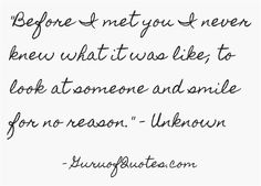Before I met you I never knew what it was like; to look at someone and smile for no reason. - Unknown