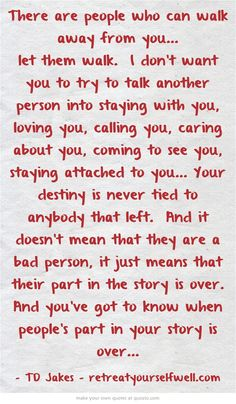 There are people who can walk away from you... let them walk. I don't want you to try to talk another person into staying with you, loving you, calling you, caring about you, coming to see you, staying attached to you... Your destiny is never tied to anybody that left. And it doesn't mean that they are a bad person, it just means that their part in the story is over. And you've got to know when people's part in your story is over...
