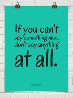 If you cant  say something nice, dont say anything at all. #27069   You can create your own quotes on this site!