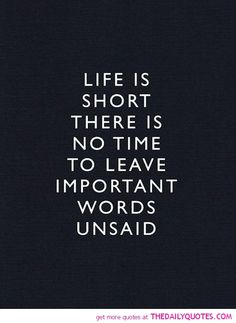 Life is short. there is no time to leave important words unsaid.
