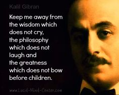 kahlil gibran--keep me away from anything that cannot laugh at itself