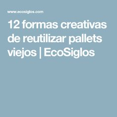 12 formas creativas de reutilizar pallets viejos                    EcoSiglos