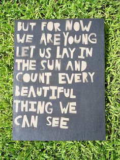 """But for now we are young, let us lay in the sun and count every beautiful thing we can see."" In Aeroplane Over the Sea / Neutral Milk Hotel Great Quotes, Quotes To Live By, Me Quotes, Inspirational Quotes, Cheesy Quotes, Amazing Quotes, Quotable Quotes, Famous Quotes, We Are Young"