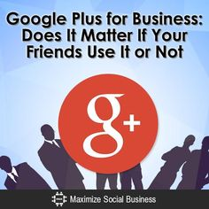 Google Plus for Business: Does It Matter If Your Friends Use It or Not?