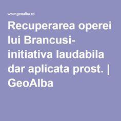 Recuperarea operei lui Brancusi- initiativa laudabila dar aplicata prost.   GeoAlba Blog, Blogging