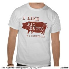 "I like Pig Butts T-shirt (Distressed) This just cracks me up!  It's for sale on Zazzle.  I should order this for my son.  He loves the ""Big Butts"" song.  ha-ha-ha-ha!"