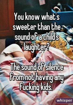 """""""You know what's sweeter than the sound of a child's laughter? The sound of silence from not having any fucking kids."""""""