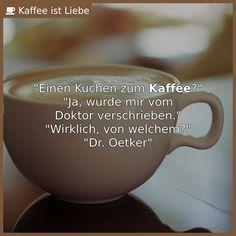 """""""Einen Kuchen zum <b>Kaffee</b>?""""  """"Ja, wurde mir vom  Doktor verschrieben.""""  """"Wirklich, von welchem?""""  """"Dr. Oetker"""""""