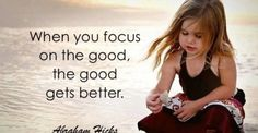 Focus on good-feeling aspects of you, your family, your job, your food, your home, your cat, your boss and colleagues, your kids, your favorite things .. ect.