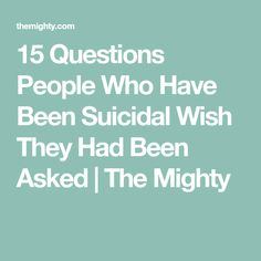 15 Questions People Who Have Been Suicidal Wish They Had Been Asked | The Mighty