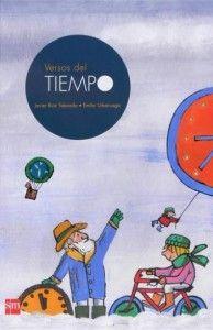 VERSOS DEL TIEMPO. Javier Ruiz Taobada, Emilio González Uberuaga. Ed SM  El libro contiene sesenta poemas dedicados a diversos conceptos relacionados con el tiempo, día de la semana, los meses, las estaciones, el calendario, el minuto, el segundo… Es un libro lleno de rimas e imágenes encantadoras que no se cansan de escuchar y mirar.