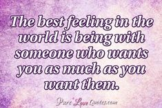 The best feeling in the world is being with someone who wants you as much as you want them. #purelovequotes