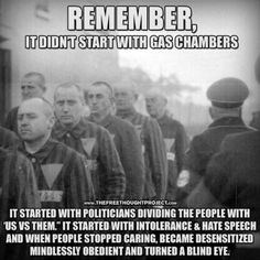 """""""Remember, it didn't start with the gas chambers. It started with intolerance & hate speech and when people stopped caring, because desensitized mindlessly obedient and turned a blind eye."""""""