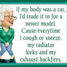 If my body was a car, I'd trade it in for a newer model, Cause everytime I cough or sneeze, my radiator leaks and my exhaust backfires. funny quotes quote lol funny quote funny quotes age humor Via http://www.lovethispic.com/image/50377/if-my-body-was-a-car