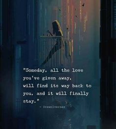 Someday, all the love you've given away will find its way back to you, and it will finally stay.