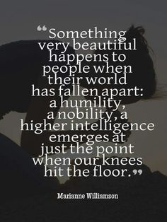 "Marianne Williamson: ""Something very beautiful happens to people when their world has fallen apart: a humility, a nobility, a higher intelligence emerges just at the point when our knees hit the floor. The Words, Great Quotes, Quotes To Live By, Super Quotes, Awesome Quotes, Victory Quotes, Don Miguel, Motivational Quotes, Inspirational Quotes"