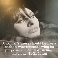 """""""A woman's dress should be a like a barbed-wire fence: serving its purpose without obstructing the view."""" —Sophia Loren"""