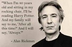 "Alan Rickman AKA Severus Snape. Best quote ever! ""After all this time?"" ""Always!"""