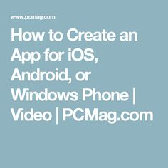 How to Create an App for iOS, Android, or Windows Phone | Video | PCMag.com