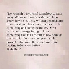 """Do yourself a favor and learn how to walk away. When a connection starts to fade, Learn how to let it go. When a person starts to mistreat you, learn how to move on.. to something and someone better. Don't waste your energy trying to force something that isn't meant to be.. Because truth is.. for every one person who doesn't value you, there are tons more waiting to love you better. DO BETTER!"
