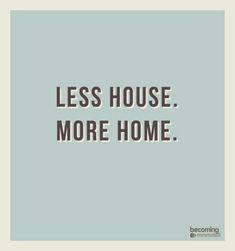 to remember: less house more home
