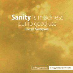 """""""Sanity is madness put to good use"""". ~ George Santayana I hope you enjoy the Quotes. I'd encourage you to share them, repost them, and comment. After all, social media is about being social which implies a dialogue, not a one sided conversation. Make it a great day - """"YOU Were Created for Greatness, Claim It!"""" Doug Morneau - #fitCEO #motivation #leadership George Santayana, Soul Searching, One Sided, I Hope You, Deep Thoughts, Quote Of The Day, Madness, Philosophy, Conversation"""